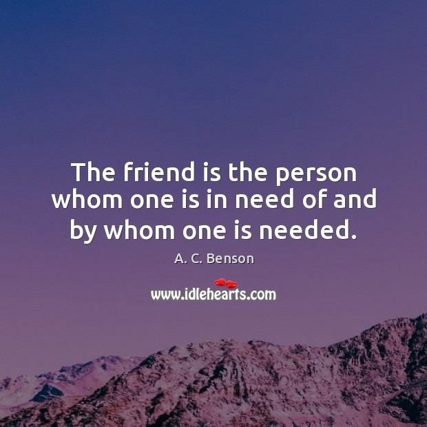 The friend is the person whom one is in need of and by whom one is needed. Image