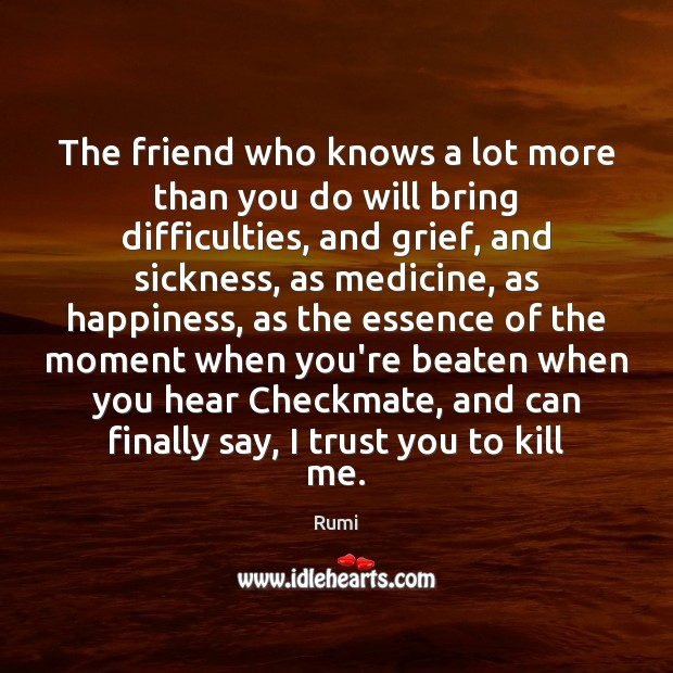 The friend who knows a lot more than you do will bring Rumi Picture Quote