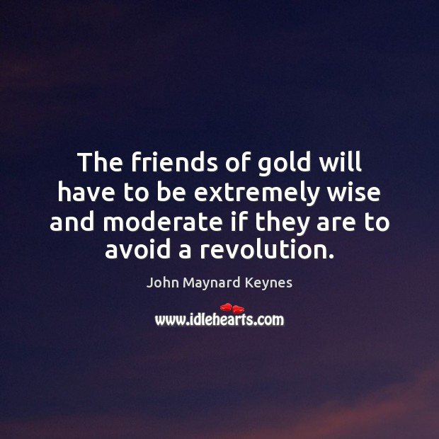 The friends of gold will have to be extremely wise and moderate Image