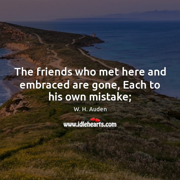 Image, The friends who met here and embraced are gone, Each to his own mistake;