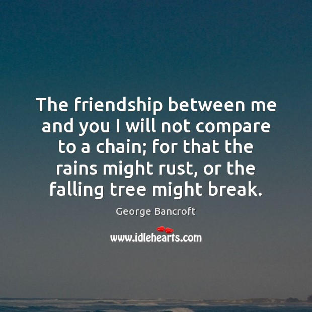The friendship between me and you I will not compare to a George Bancroft Picture Quote