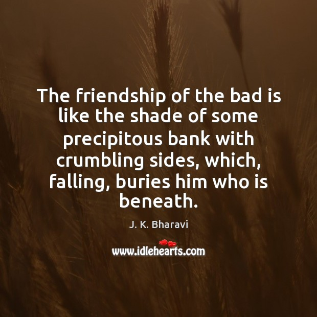 The friendship of the bad is like the shade of some precipitous Image