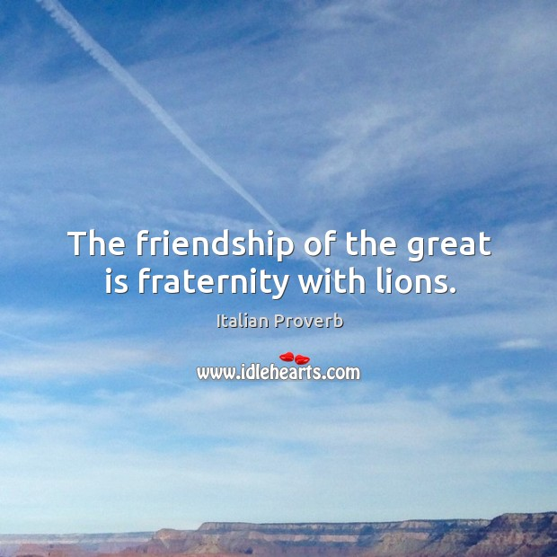 Image, The friendship of the great is fraternity with lions.