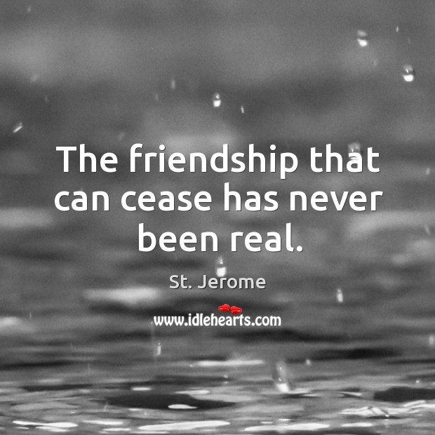 The friendship that can cease has never been real. Image