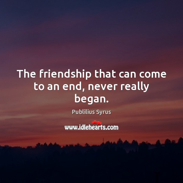 The friendship that can come to an end, never really began. Publilius Syrus Picture Quote