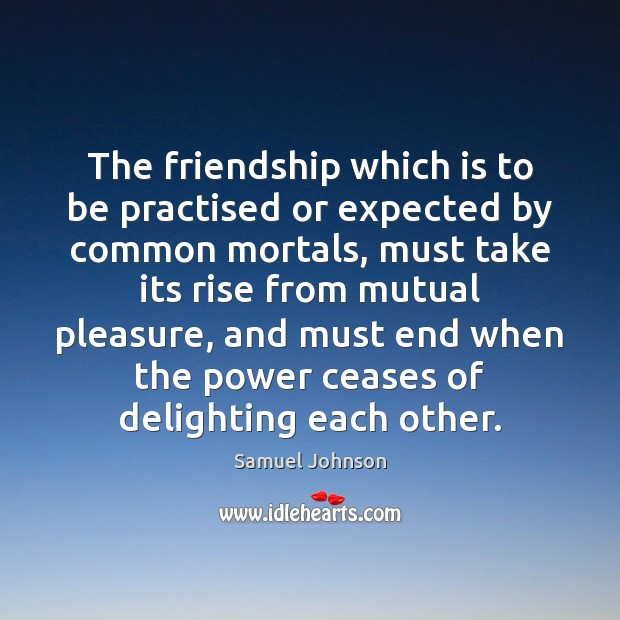 The friendship which is to be practised or expected by common mortals, Samuel Johnson Picture Quote