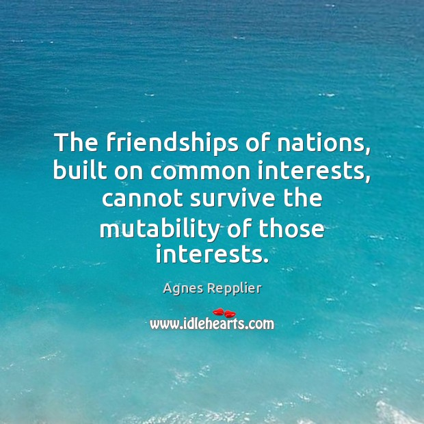 The friendships of nations, built on common interests, cannot survive the mutability Agnes Repplier Picture Quote