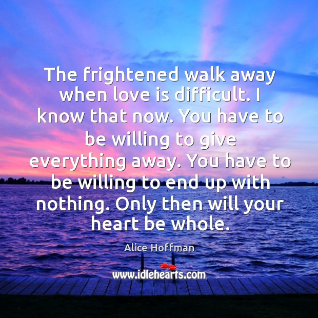 The frightened walk away when love is difficult. I know that now. Image