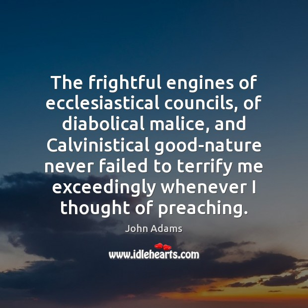 The frightful engines of ecclesiastical councils, of diabolical malice, and Calvinistical good-nature John Adams Picture Quote