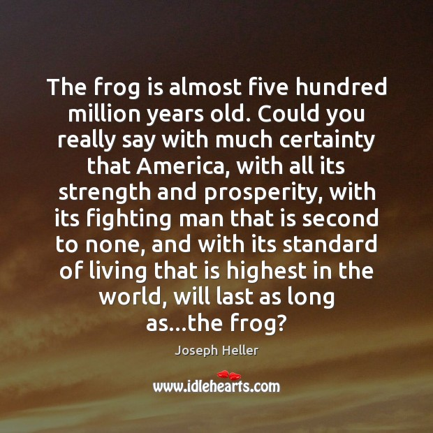 The frog is almost five hundred million years old. Could you really Joseph Heller Picture Quote