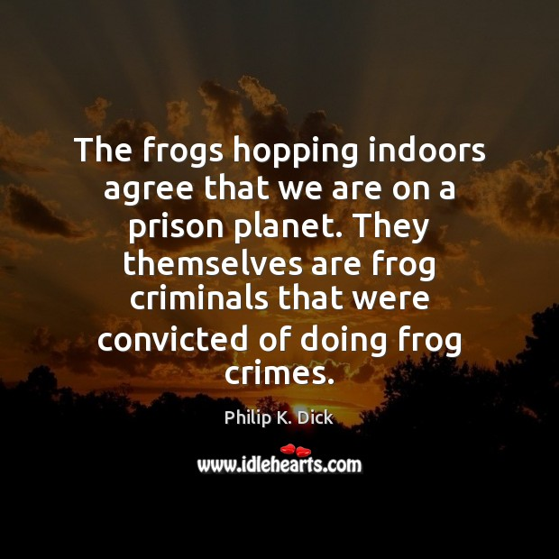 Image, The frogs hopping indoors agree that we are on a prison planet.