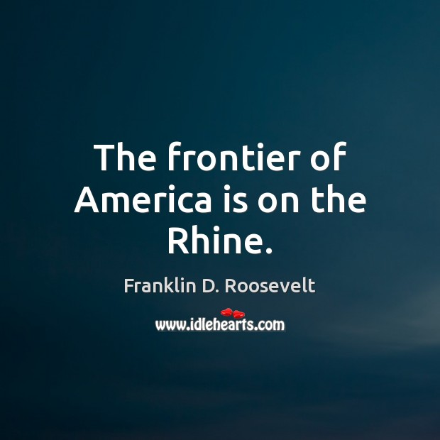 The frontier of America is on the Rhine. Franklin D. Roosevelt Picture Quote