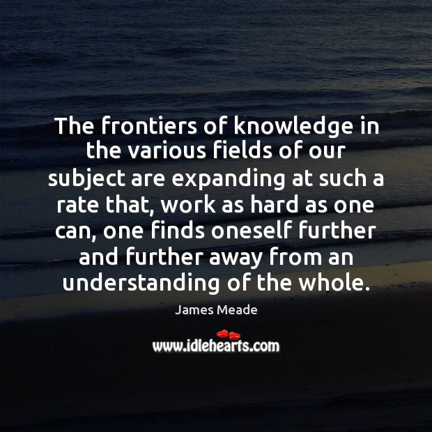 The frontiers of knowledge in the various fields of our subject are Image