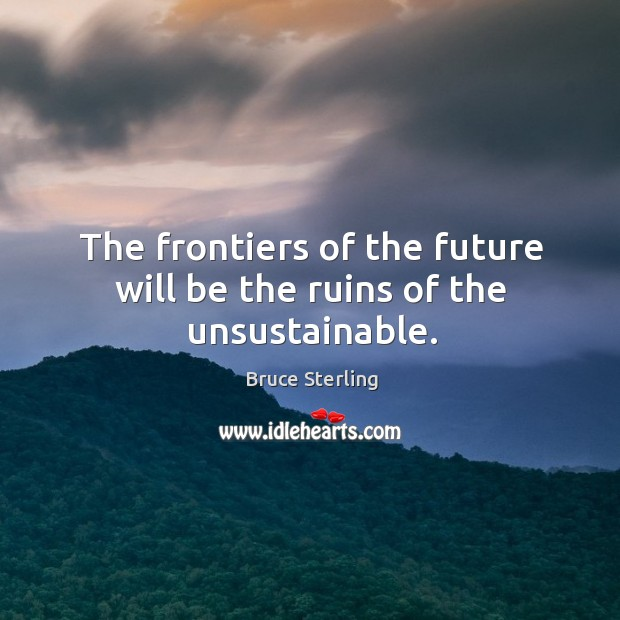 The frontiers of the future will be the ruins of the unsustainable. Image