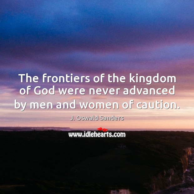 The frontiers of the kingdom of God were never advanced by men and women of caution. Image
