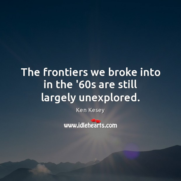 The frontiers we broke into in the '60s are still largely unexplored. Ken Kesey Picture Quote
