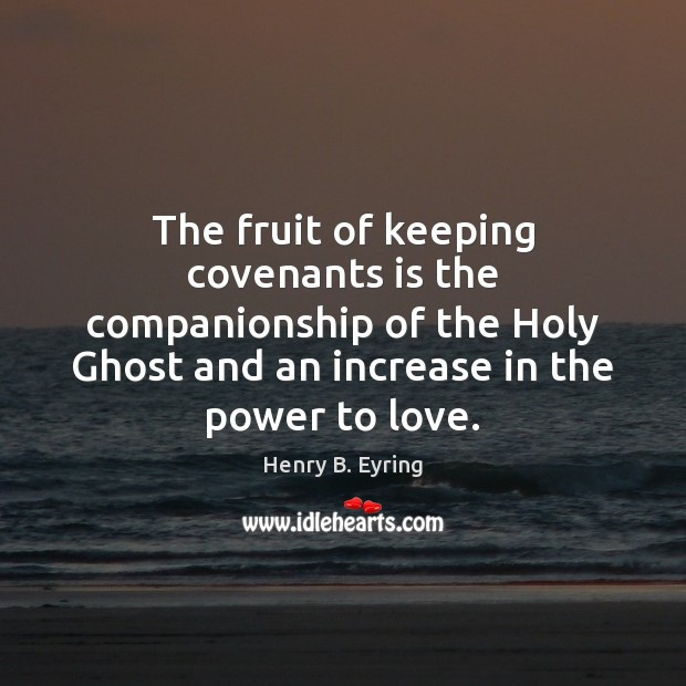 The fruit of keeping covenants is the companionship of the Holy Ghost Henry B. Eyring Picture Quote