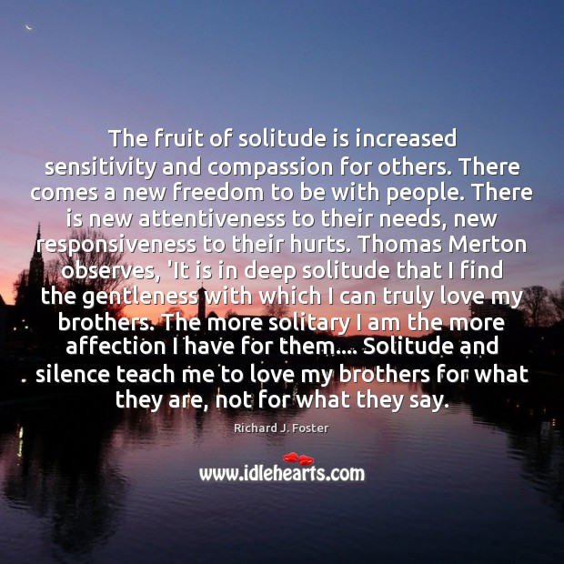 The fruit of solitude is increased sensitivity and compassion for others. There Image