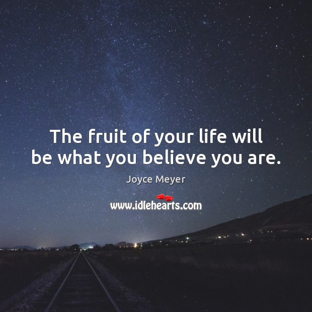 Image, The fruit of your life will be what you believe you are.