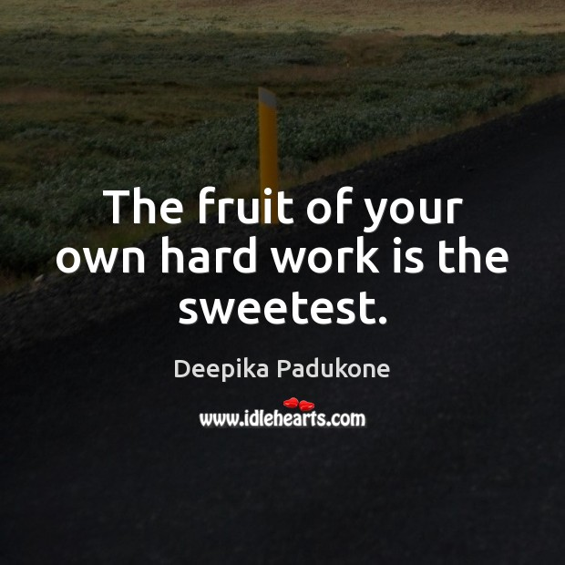 The fruit of your own hard work is the sweetest. Deepika Padukone Picture Quote