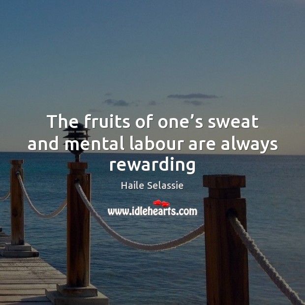 The fruits of one's sweat and mental labour are always rewarding Haile Selassie Picture Quote