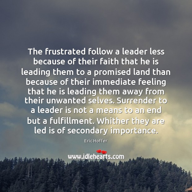 The frustrated follow a leader less because of their faith that he Eric Hoffer Picture Quote