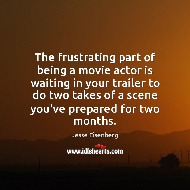 The frustrating part of being a movie actor is waiting in your Image