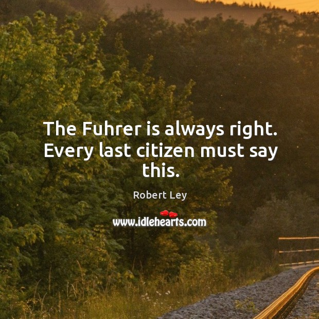The fuhrer is always right. Every last citizen must say this. Image