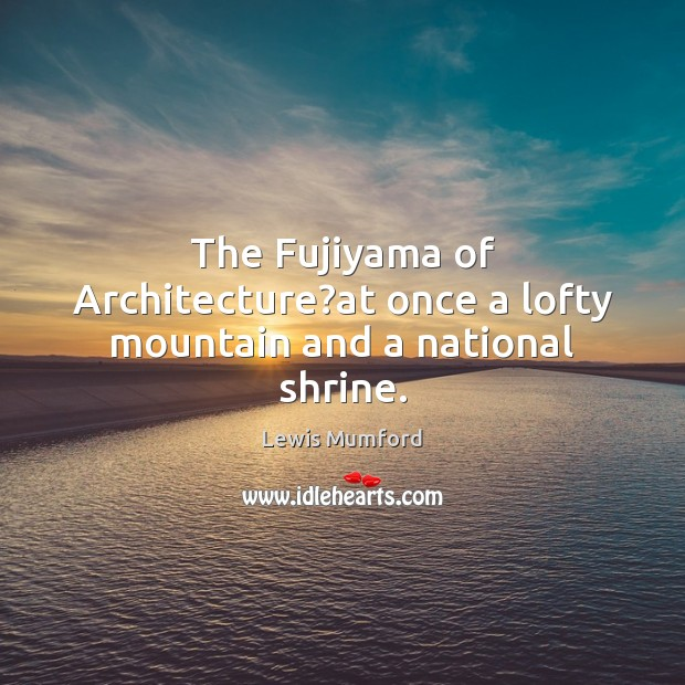 Lewis Mumford Picture Quote image saying: The Fujiyama of Architecture?at once a lofty mountain and a national shrine.