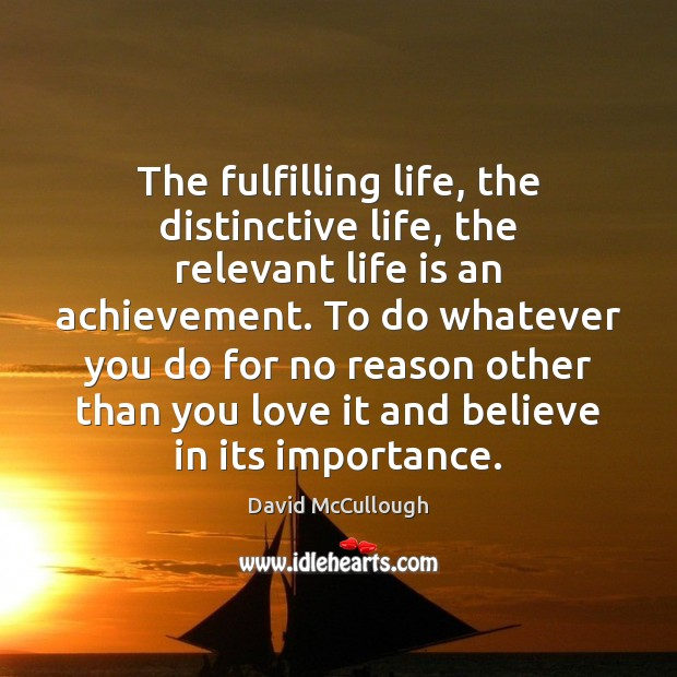 The fulfilling life, the distinctive life, the relevant life is an achievement. Image