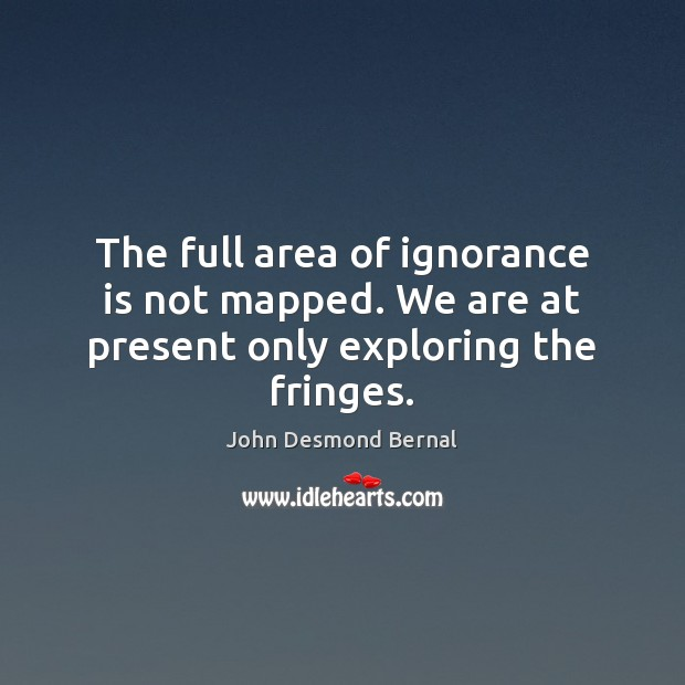 The full area of ignorance is not mapped. We are at present only exploring the fringes. Ignorance Quotes Image