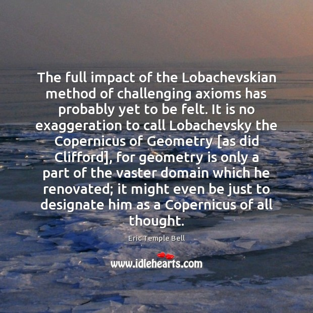 Image, The full impact of the Lobachevskian method of challenging axioms has probably