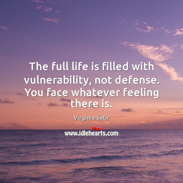 The full life is filled with vulnerability, not defense. You face whatever Virginia Satir Picture Quote