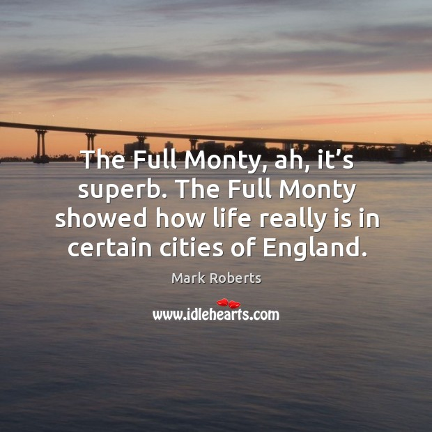 The full monty, ah, it's superb. The full monty showed how life really is in certain cities of england. Mark Roberts Picture Quote