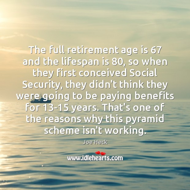 The full retirement age is 67 and the lifespan is 80, so when they Joe Heck Picture Quote