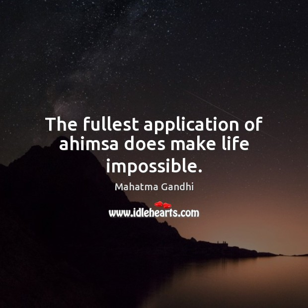 The fullest application of ahimsa does make life impossible. Image