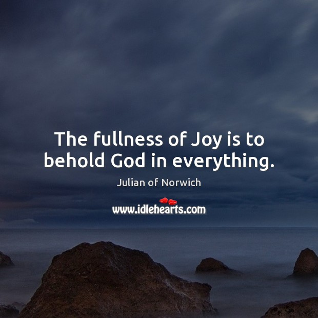 The fullness of Joy is to behold God in everything. Joy Quotes Image