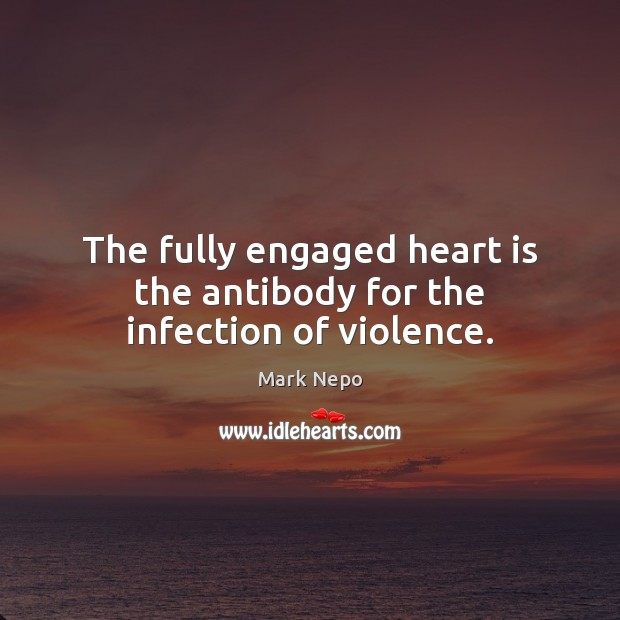 The fully engaged heart is the antibody for the infection of violence. Mark Nepo Picture Quote