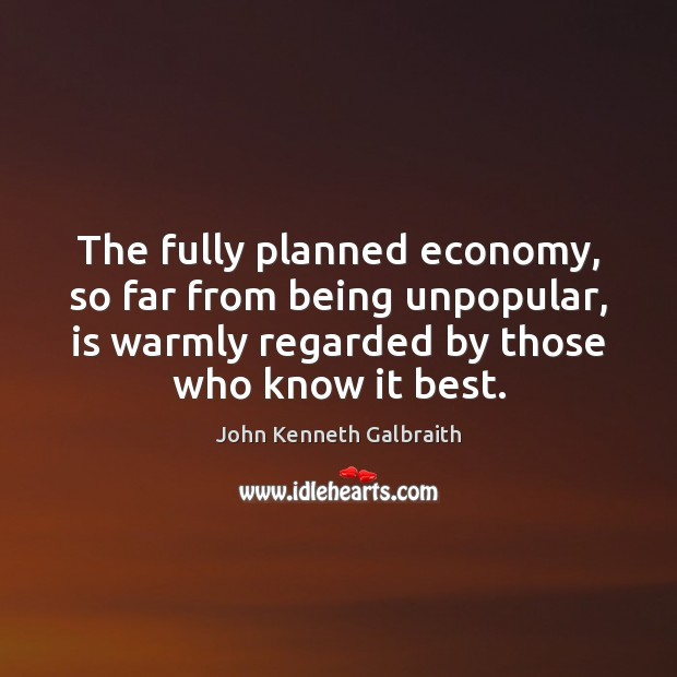 The fully planned economy, so far from being unpopular, is warmly regarded John Kenneth Galbraith Picture Quote