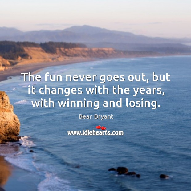 The fun never goes out, but it changes with the years, with winning and losing. Image