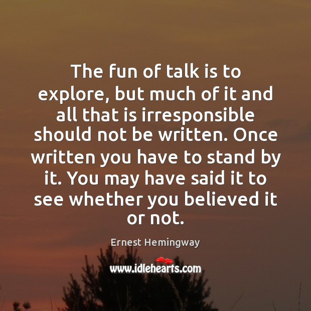 The fun of talk is to explore, but much of it and Ernest Hemingway Picture Quote