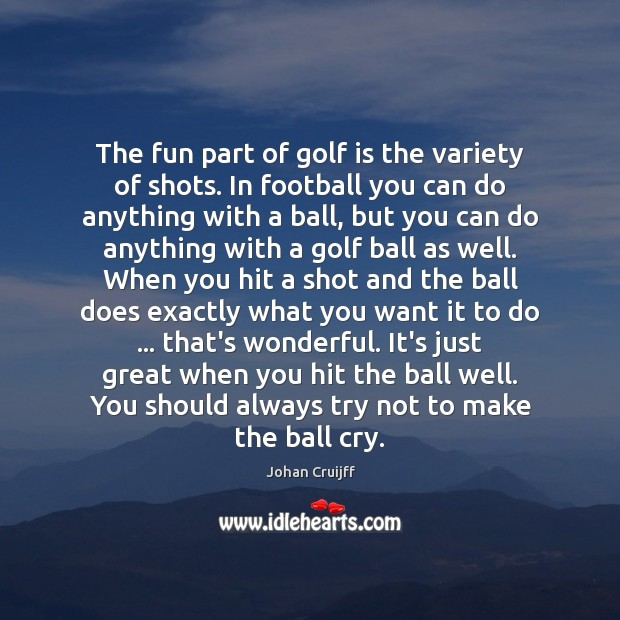 The fun part of golf is the variety of shots. In football Johan Cruijff Picture Quote