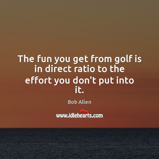Image, The fun you get from golf is in direct ratio to the effort you don't put into it.