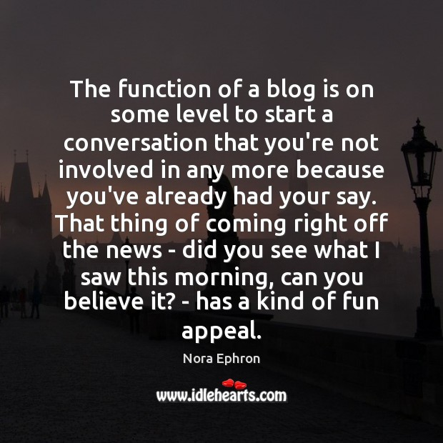 The function of a blog is on some level to start a Nora Ephron Picture Quote