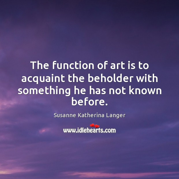 The function of art is to acquaint the beholder with something he has not known before. Susanne Katherina Langer Picture Quote