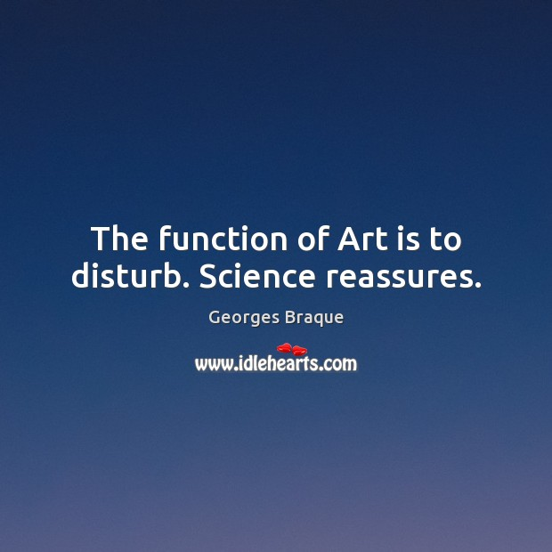 Image, The function of Art is to disturb. Science reassures.