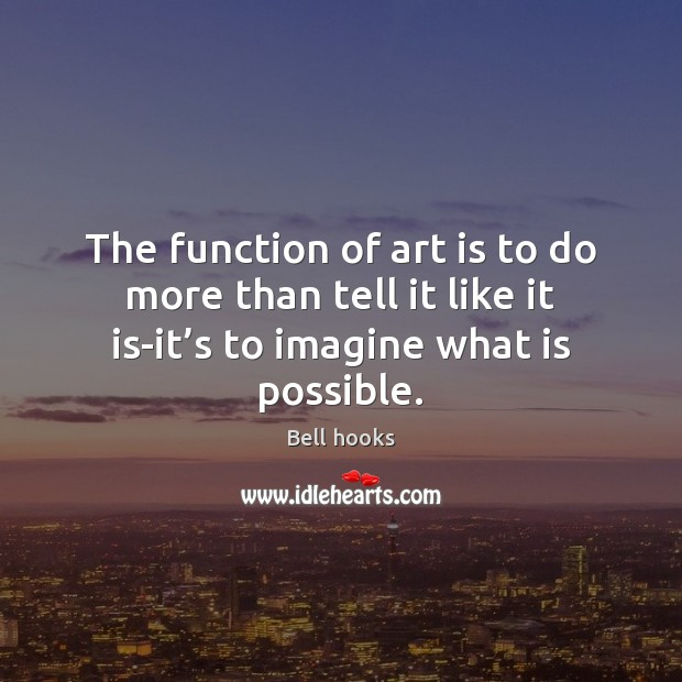 The function of art is to do more than tell it like Image
