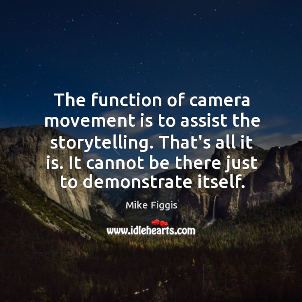 The function of camera movement is to assist the storytelling. That's all Mike Figgis Picture Quote