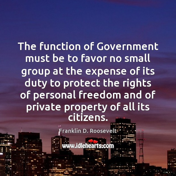 The function of Government must be to favor no small group at Franklin D. Roosevelt Picture Quote