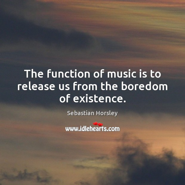 The function of music is to release us from the boredom of existence. Sebastian Horsley Picture Quote